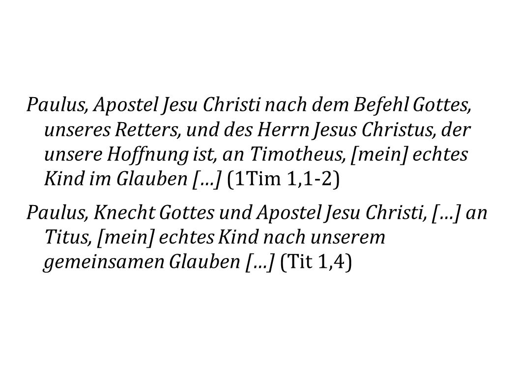 Paulus, Apostel Jesu Christi nach dem Befehl Gottes, unseres Retters, und des Herrn Jesus Christus, der unsere Hoffnung ist, an Timotheus, [mein] echtes Kind im Glauben […] (1Tim 1,1-2)